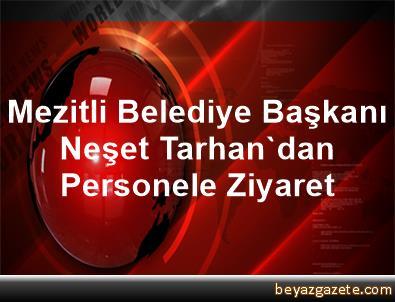 Mezitli Belediye Başkanı Neşet Tarhan'dan Personele Ziyaret