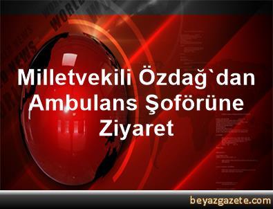 Milletvekili Özdağ'dan Ambulans Şoförüne Ziyaret
