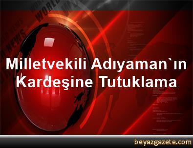 Milletvekili Adıyaman'ın Kardeşine Tutuklama
