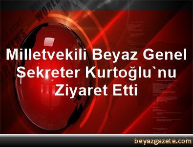 Milletvekili Beyaz, Genel Sekreter Kurtoğlu'nu Ziyaret Etti