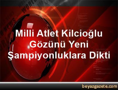 Milli Atlet Kilcioğlu Gözünü Yeni Şampiyonluklara Dikti
