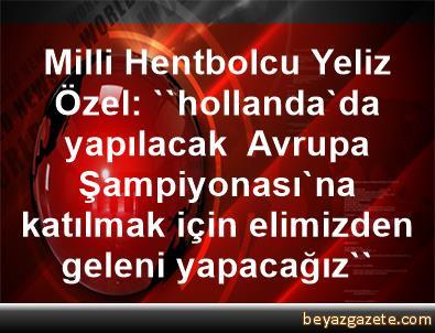 Milli Hentbolcu Yeliz Özel: ''hollanda'da yapılacak  Avrupa Şampiyonası'na katılmak için elimizden geleni yapacağız''