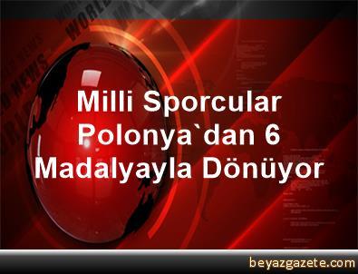 Milli Sporcular Polonya'dan 6 Madalyayla Dönüyor