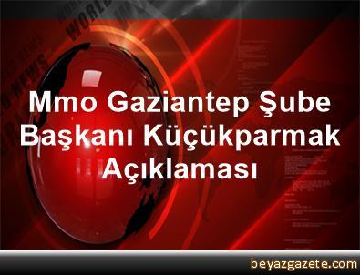 Mmo Gaziantep Şube Başkanı Küçükparmak Açıklaması