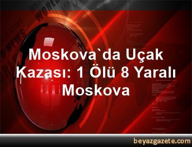 Moskova'da Uçak Kazası: 1 Ölü, 8 Yaralı  Moskova