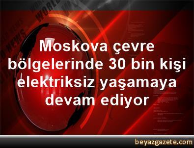 Moskova çevre bölgelerinde 30 bin kişi elektriksiz yaşamaya devam ediyor