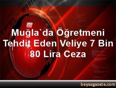 Muğla'da Öğretmeni Tehdit Eden Veliye 7 Bin 80 Lira Ceza