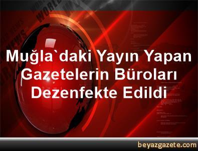 Muğla'daki Yayın Yapan Gazetelerin Büroları Dezenfekte Edildi