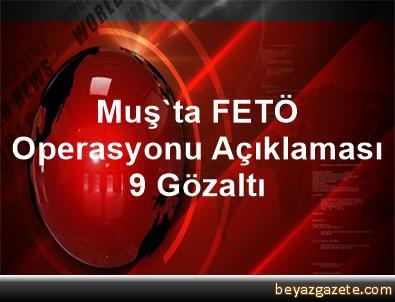 Muş'ta FETÖ Operasyonu Açıklaması 9 Gözaltı