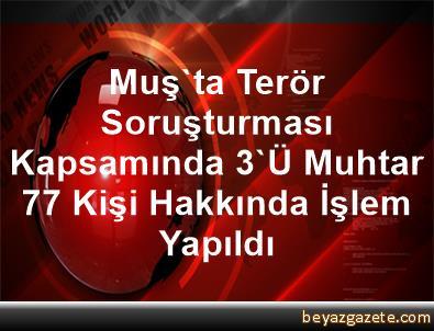 Muş'ta Terör Soruşturması Kapsamında 3'Ü Muhtar 77 Kişi Hakkında İşlem Yapıldı