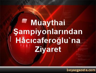 Muaythai Şampiyonlarından Hacıcaferoğlu'na Ziyaret