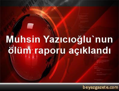 Muhsin Yazıcıoğlu'nun ölüm raporu açıklandı