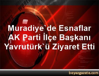 Muradiye'de Esnaflar AK Parti İlçe Başkanı Yavrutürk'ü Ziyaret Etti