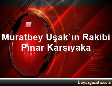 Muratbey Uşak'ın Rakibi Pınar Karşıyaka