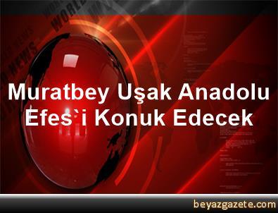 Muratbey Uşak, Anadolu Efes'i Konuk Edecek