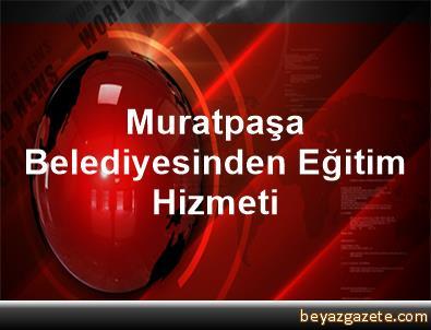 Muratpaşa Belediyesinden Eğitim Hizmeti