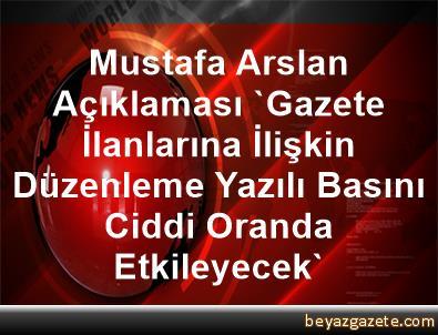 Mustafa Arslan Açıklaması 'Gazete İlanlarına İlişkin Düzenleme Yazılı Basını Ciddi Oranda Etkileyecek'