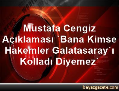 Mustafa Cengiz Açıklaması 'Bana Kimse Hakemler Galatasaray'ı Kolladı Diyemez'