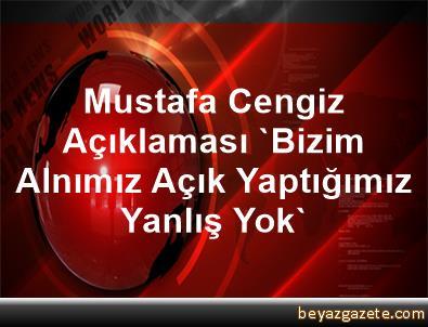 Mustafa Cengiz Açıklaması 'Bizim Alnımız Açık, Yaptığımız Yanlış Yok'