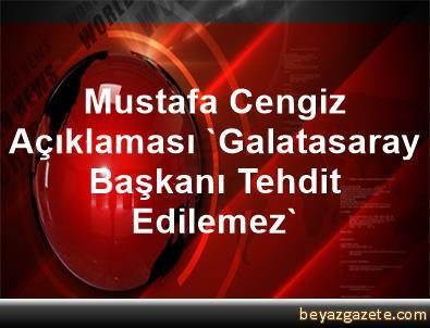 Mustafa Cengiz Açıklaması 'Galatasaray Başkanı Tehdit Edilemez'