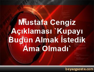 Mustafa Cengiz Açıklaması 'Kupayı Bugün Almak İstedik Ama Olmadı'
