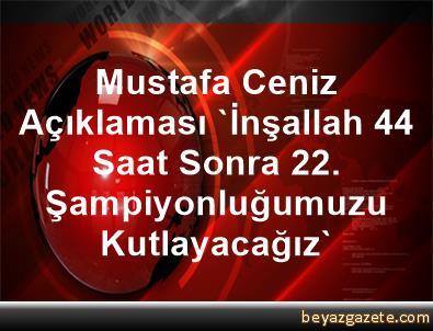 Mustafa Ceniz Açıklaması 'İnşallah 44 Saat Sonra 22. Şampiyonluğumuzu Kutlayacağız'