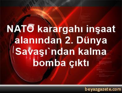 NATO karargahı inşaat alanından 2. Dünya Savaşı'ndan kalma bomba çıktı