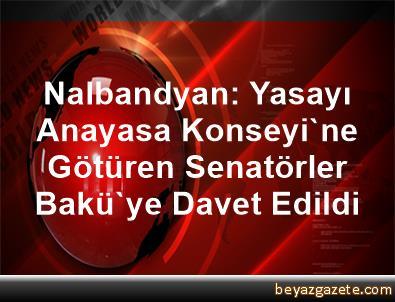Nalbandyan: Yasayı Anayasa Konseyi'ne Götüren Senatörler, Bakü'ye Davet Edildi