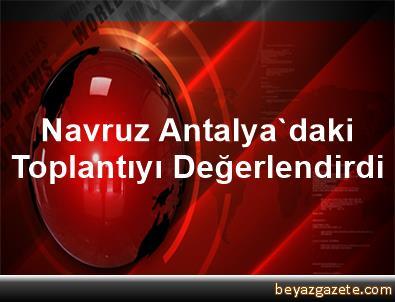 Navruz, Antalya'daki Toplantıyı Değerlendirdi
