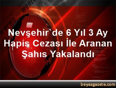 Nevşehir'de 6 Yıl 3 Ay Hapis Cezası İle Aranan Şahıs Yakalandı
