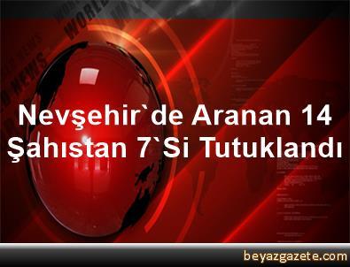 Nevşehir'de Aranan 14 Şahıstan 7'Si Tutuklandı