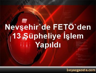 Nevşehir'de FETÖ'den 13 Şüpheliye İşlem Yapıldı
