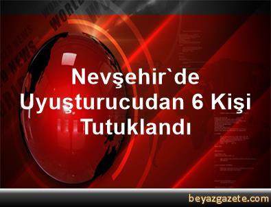 Nevşehir'de Uyuşturucudan 6 Kişi Tutuklandı