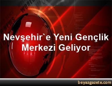 Nevşehir'e Yeni Gençlik Merkezi Geliyor