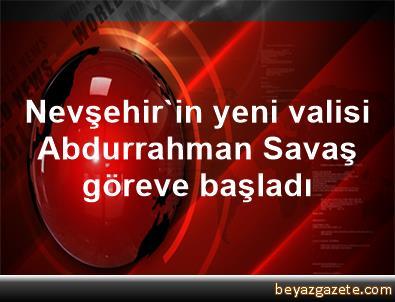 Nevşehir'in yeni valisi Abdurrahman Savaş göreve başladı
