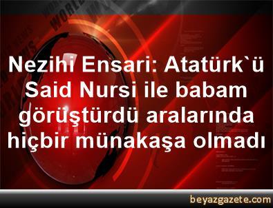Nezihi Ensari: Atatürk'ü Said Nursi ile babam görüştürdü, aralarında hiçbir münakaşa olmadı