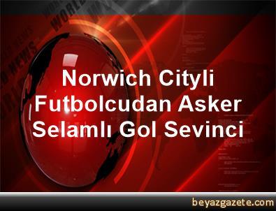 Norwich Cityli Futbolcudan Asker Selamlı Gol Sevinci