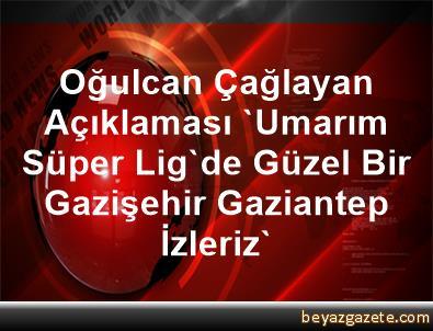 Oğulcan Çağlayan Açıklaması 'Umarım Süper Lig'de Güzel Bir Gazişehir Gaziantep İzleriz'