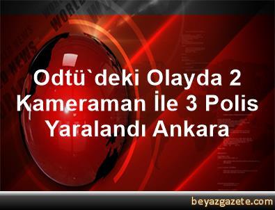 Odtü'deki Olayda 2 Kameraman İle 3 Polis Yaralandı Ankara