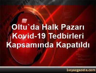 Oltu'da Halk Pazarı Kovid-19 Tedbirleri Kapsamında Kapatıldı