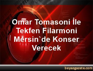 Omar Tomasoni İle Tekfen Filarmoni Mersin'de Konser Verecek