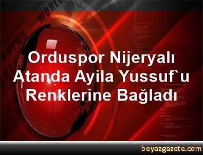 Orduspor, Nijeryalı Atanda Ayila Yussuf'u Renklerine Bağladı