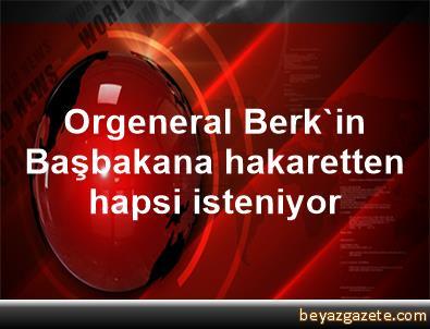 Orgeneral Berk'in, Başbakana hakaretten hapsi isteniyor