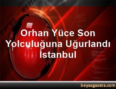 Orhan Yüce Son Yolculuğuna Uğurlandı İstanbul
