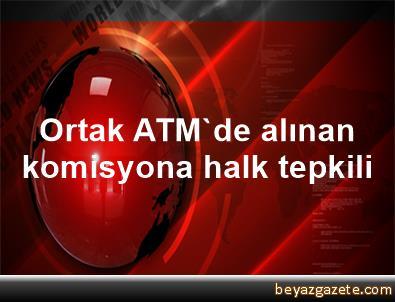 Ortak ATM'de alınan komisyona halk tepkili