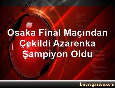 Osaka Final Maçından Çekildi, Azarenka Şampiyon Oldu