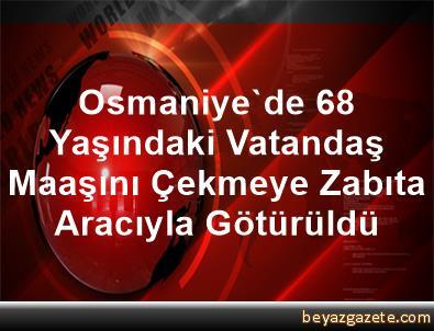 Osmaniye'de 68 Yaşındaki Vatandaş, Maaşını Çekmeye Zabıta Aracıyla Götürüldü