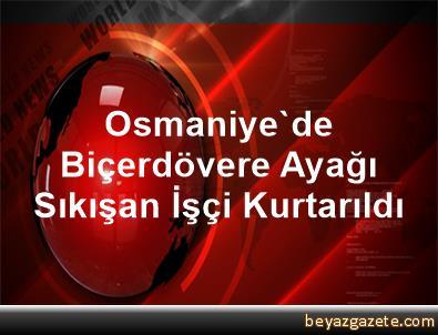 Osmaniye'de Biçerdövere Ayağı Sıkışan İşçi Kurtarıldı