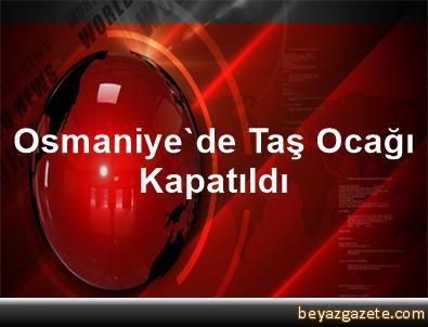 Osmaniye'de Taş Ocağı Kapatıldı