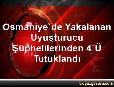Osmaniye'de Yakalanan Uyuşturucu Şüphelilerinden 4'Ü Tutuklandı